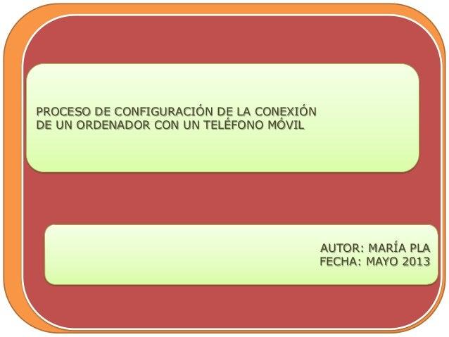 PROCESO DE CONFIGURACIÓN DE LA CONEXIÓNDE UN ORDENADOR CON UN TELÉFONO MÓVILAUTOR: MARÍA PLAFECHA: MAYO 2013