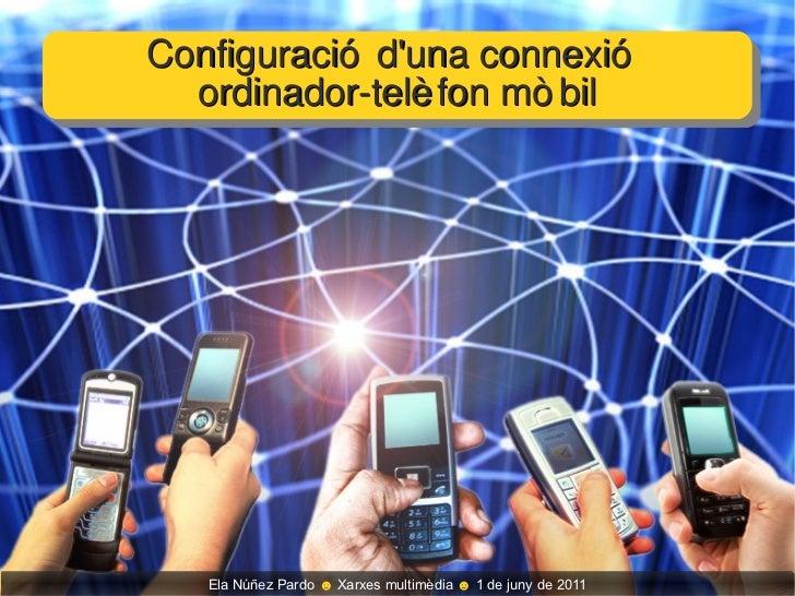 Configuració d'una connexió  ordinador-telèfon mòbil Ela Núñez Pardo  ☻  Xarxes multimèdia  ☻  1 de juny de 2011