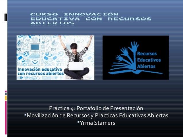 Práctica 4: Portafolio de Presentación Movilización de Recursos y Prácticas Educativas Abiertas Yrma Stamers
