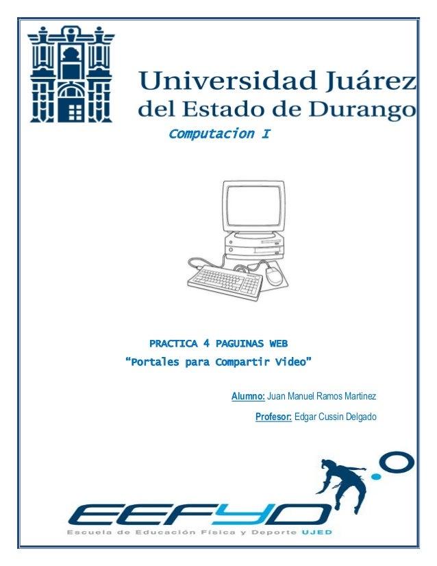 "Computacion I  PRACTICA 4 PAGUINAS WEB ""Portales para Compartir Video""  Alumno: Juan Manuel Ramos Martinez  Profesor: Edga..."