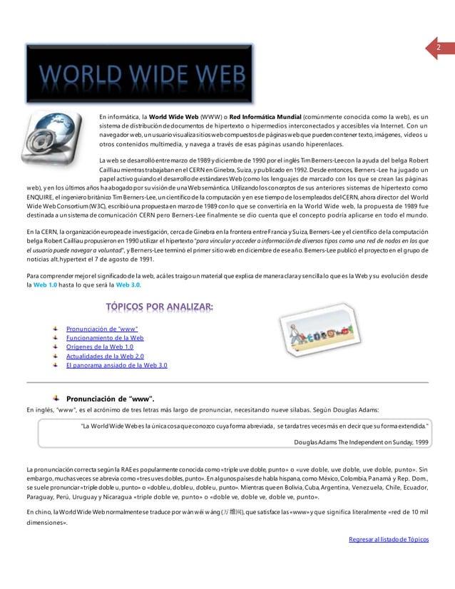 2  En informática, la World Wide Web (WWW) o Red Informática Mundial (comúnmente conocida como la web), es un  sistema de ...