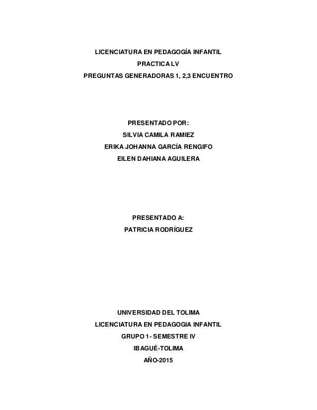 LICENCIATURA EN PEDAGOGÍA INFANTIL PRACTICA LV PREGUNTAS GENERADORAS 1, 2,3 ENCUENTRO PRESENTADO POR: SILVIA CAMILA RAMIEZ...