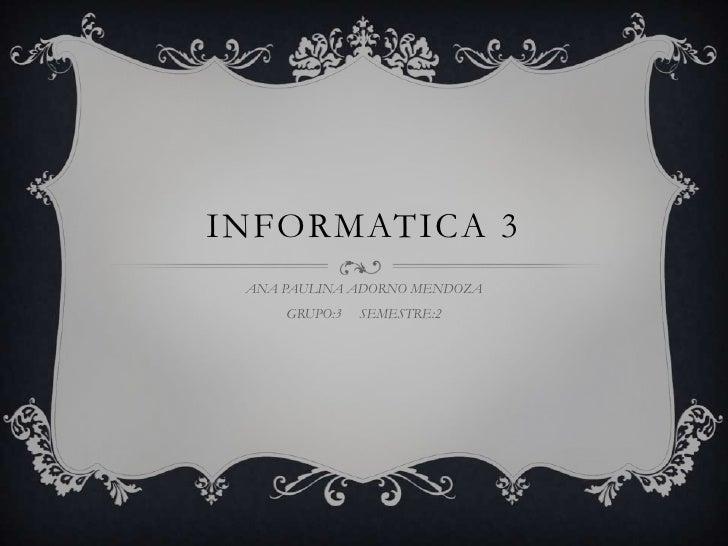 INFORMATICA 3<br />ANA PAULINA ADORNO MENDOZA<br />GRUPO:3     SEMESTRE:2<br />