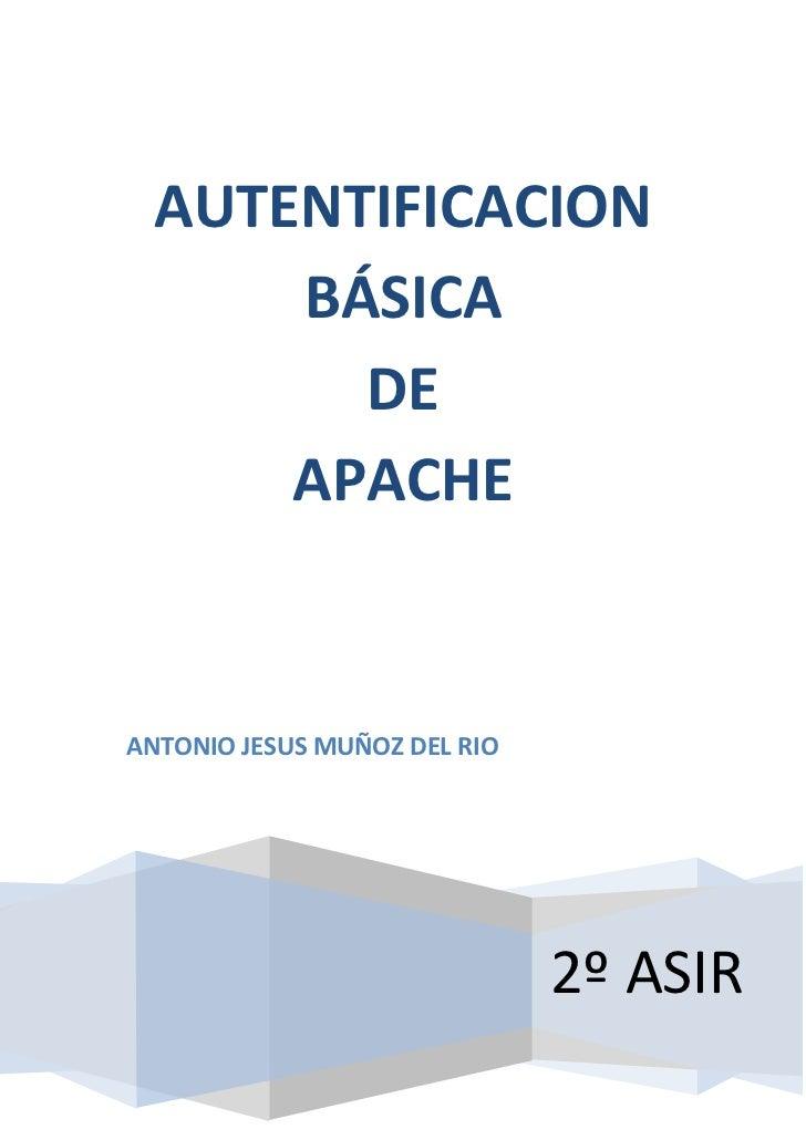 AUTENTIFICACION      BÁSICA        DE      APACHEANTONIO JESUS MUÑOZ DEL RIO                              2º ASIR
