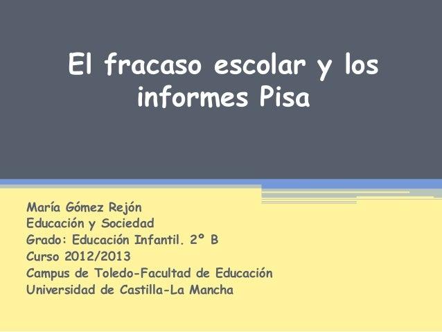 El fracaso escolar y losinformes PisaMaría Gómez RejónEducación y SociedadGrado: Educación Infantil. 2º BCurso 2012/2013Ca...