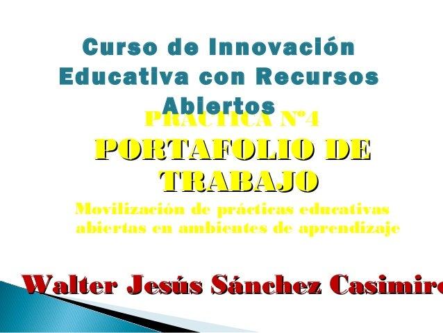 PRACTICA Nº4 PORTAFOLIOPORTAFOLIO DEDE TRABAJOTRABAJO Movilización de prácticas educativas abiertas en ambientes de aprend...