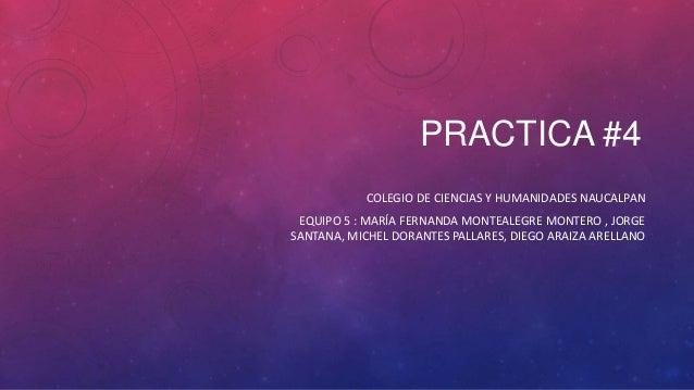 PRACTICA #4 COLEGIO DE CIENCIAS Y HUMANIDADES NAUCALPAN EQUIPO 5 : MARÍA FERNANDA MONTEALEGRE MONTERO , JORGE SANTANA, MIC...