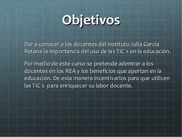 ObjetivosObjetivos Dar a conocer a los docentes del Instituto Julia GarcíaDar a conocer a los docentes del Instituto Julia...