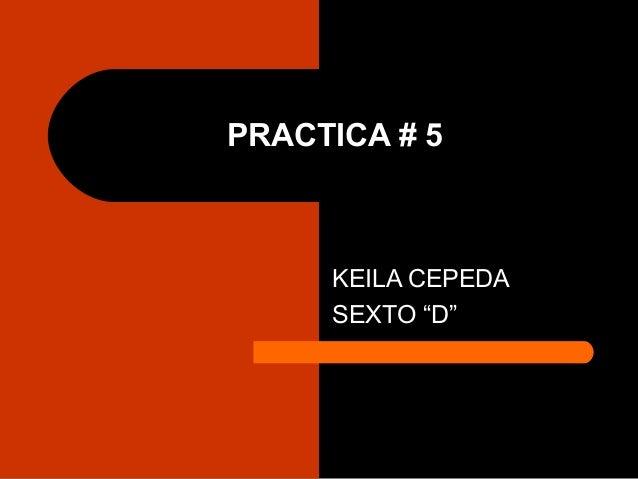 "PRACTICA # 5 KEILA CEPEDA SEXTO ""D"""