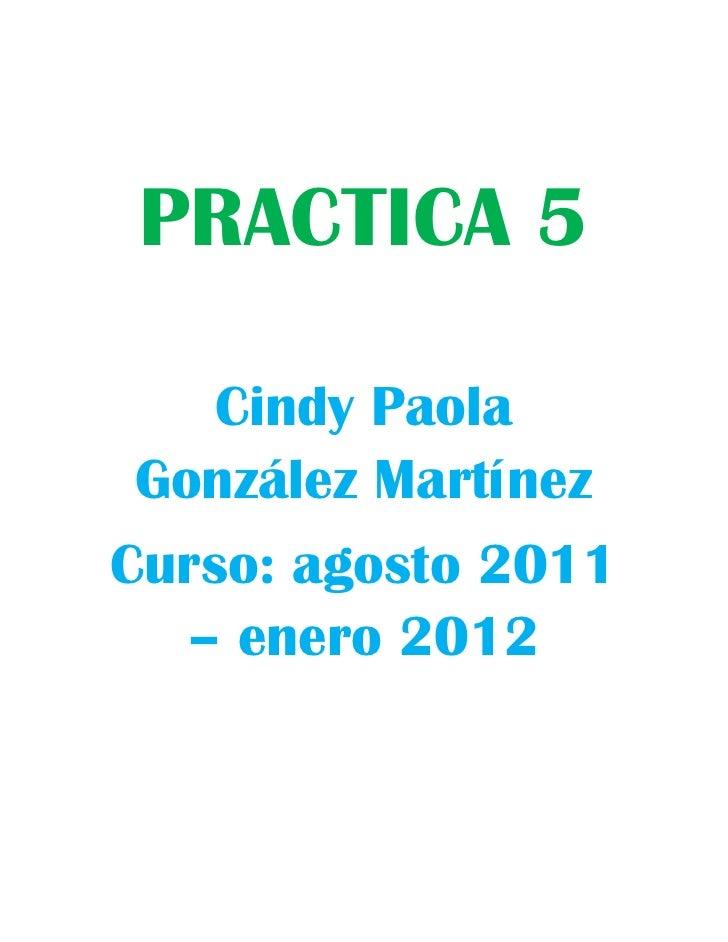 PRACTICA 5<br />Cindy Paola González Martínez <br />Curso: agosto 2011 – enero 2012<br />Copia el siguiente texto con las ...