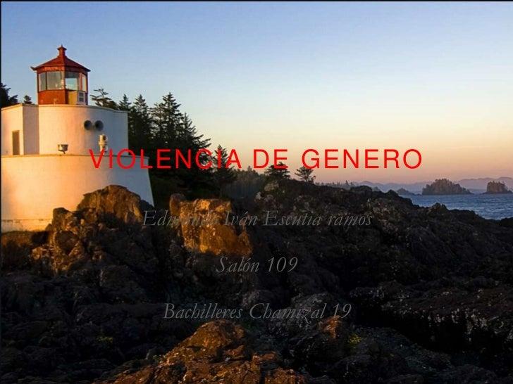 VIOLENCIA DE GENERO   Edmundo Iván Escutia ramos           Salón 109     Bachilleres Chamizal 19