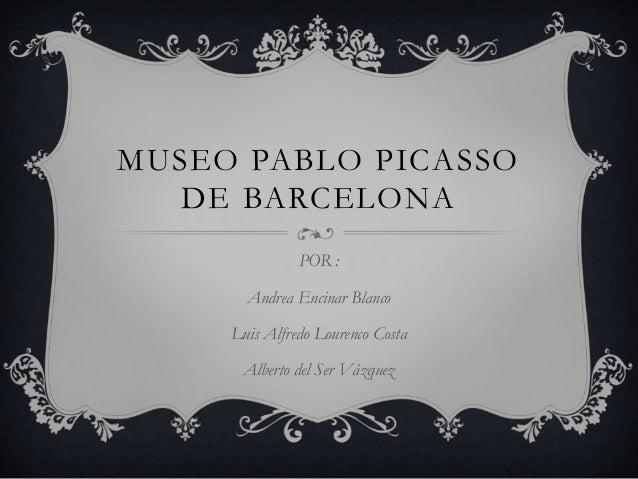 MUSEO PABLO PICASSO   DE BARCELONA               POR :       Andrea Encinar Blanco     Luis Alfredo Lourenco Costa      Al...