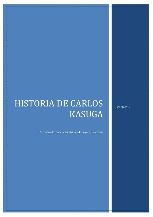 HISTORIA DE CARLOS KASUGA Nos habla de como un hombre puede lograr sus objetivos  Practica 5