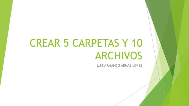CREAR 5 CARPETAS Y 10 ARCHIVOS LUIS ARMANDO ARMAS LOPEZ