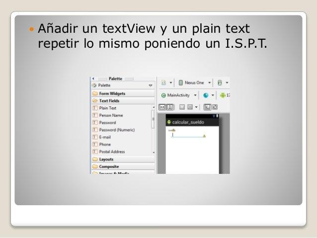  Añadir un textView y un plain text repetir lo mismo poniendo un I.S.P.T.