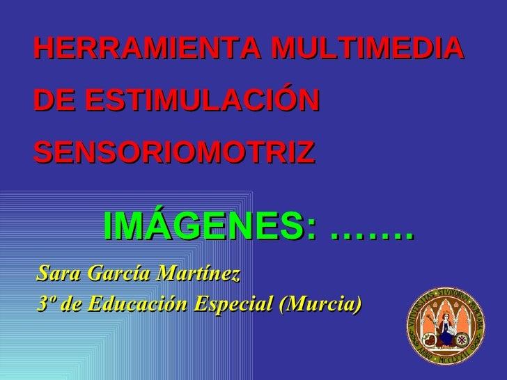 HERRAMIENTA MULTIMEDIA  DE ESTIMULACIÓN SENSORIOMOTRIZ <ul><li>Sara García Martínez </li></ul><ul><li>3º de Educación Espe...