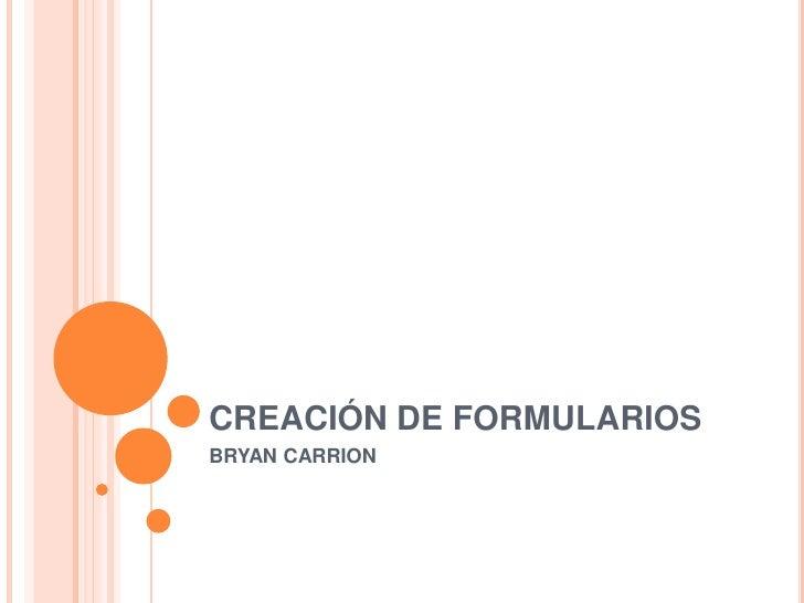CREACIÓN DE FORMULARIOS<br />BRYAN CARRION<br />