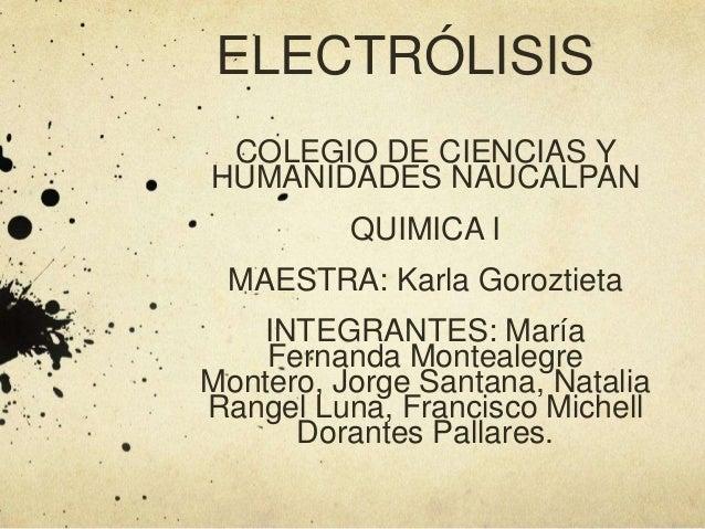 ELECTRÓLISIS COLEGIO DE CIENCIAS Y HUMANIDADES NAUCALPAN QUIMICA I  MAESTRA: Karla Goroztieta INTEGRANTES: María Fernanda ...