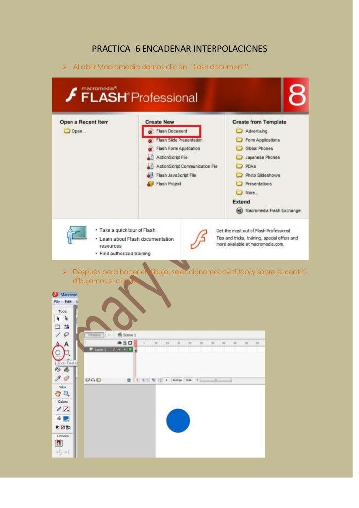 PRACTICA 6 ENCADENAR INTERPOLACIONES Al abrir Macromedia damos clic en ''flash document''. Después para hacer el dibujo,...