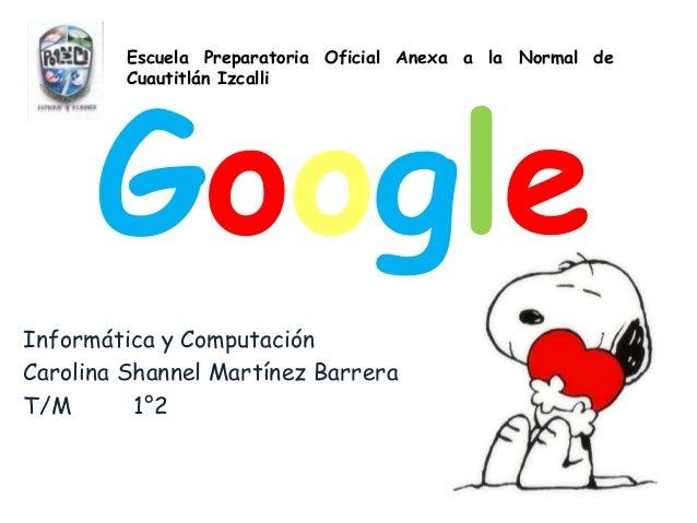 GoogleInformática y ComputaciónCarolina Shannel Martínez BarreraT/M 1°2Escuela Preparatoria Oficial Anexa a la Normal deCu...