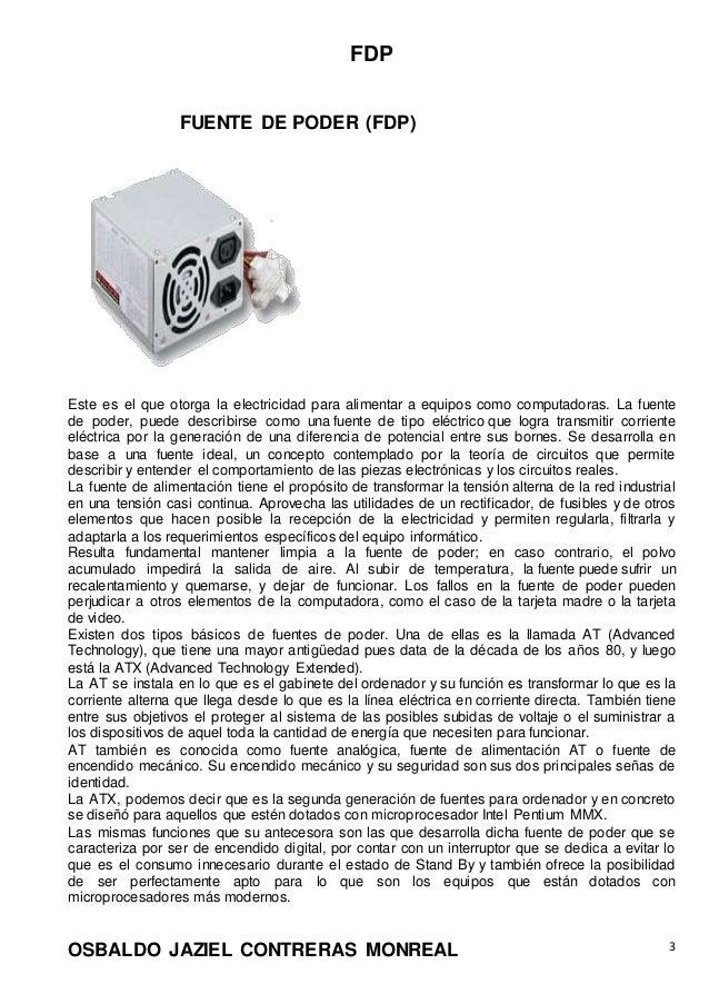 FDP OSBALDO JAZIEL CONTRERAS MONREAL 3 FUENTE DE PODER (FDP) Este es el que otorga la electricidad para alimentar a equipo...
