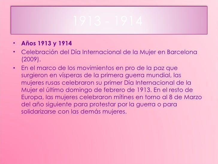 <ul><li>Años 1913 y 1914 </li></ul><ul><li>Celebración del Día Internacional de la Mujer en Barcelona (2009). </li></ul><u...