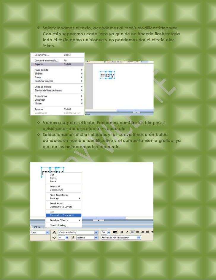 Seleccionamos el texto, accedemos al menú modificarseparar.  Con esto separamos cada letra ya que de no hacerlo flash t...