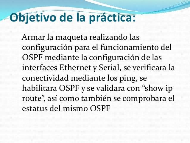 Objetivo de la práctica:Armar la maqueta realizando lasconfiguración para el funcionamiento delOSPF mediante la configurac...