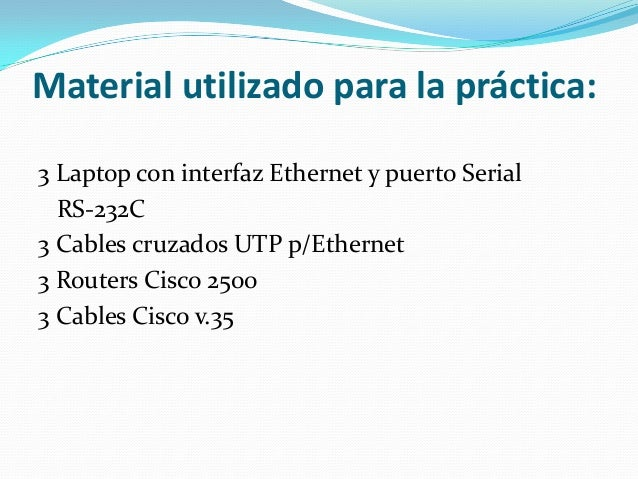 Material utilizado para la práctica:3 Laptop con interfaz Ethernet y puerto SerialRS-232C3 Cables cruzados UTP p/Ethernet3...