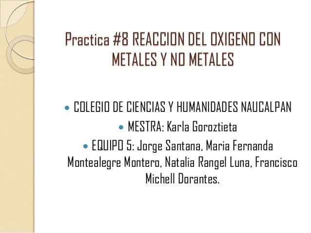 Practica #8 REACCION DEL OXIGENO CON METALES Y NO METALES COLEGIO DE CIENCIAS Y HUMANIDADES NAUCALPAN  MESTRA: Karla Goro...