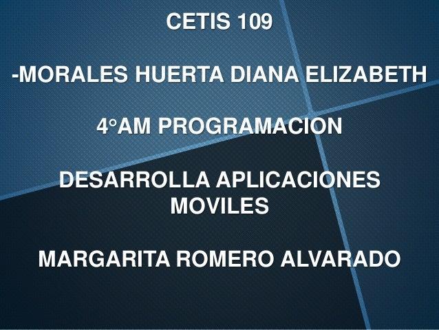 CETIS 109 -MORALES HUERTA DIANA ELIZABETH 4°AM PROGRAMACION DESARROLLA APLICACIONES MOVILES MARGARITA ROMERO ALVARADO