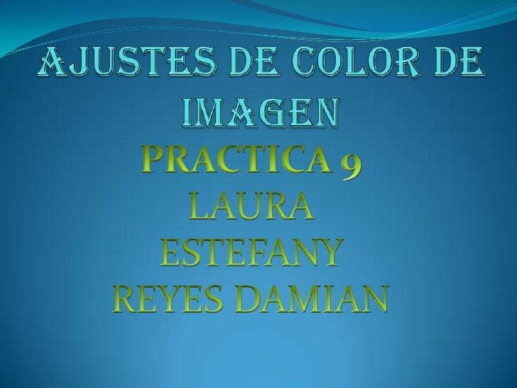 AJUSTES DE COLOR DE IMAGEN<br />PRACTICA 9<br />LAURA ESTEFANY REYES DAMIAN<br />