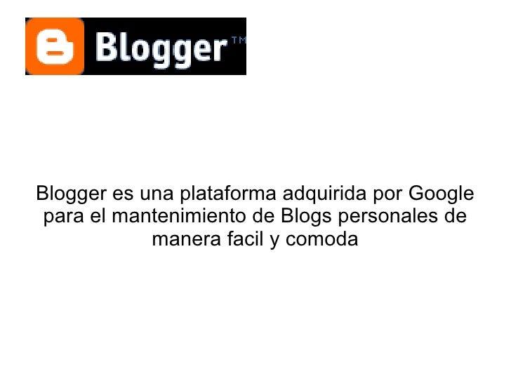 Blogger es una plataforma adquirida por Google para el mantenimiento de Blogs personales de            manera facil y comoda