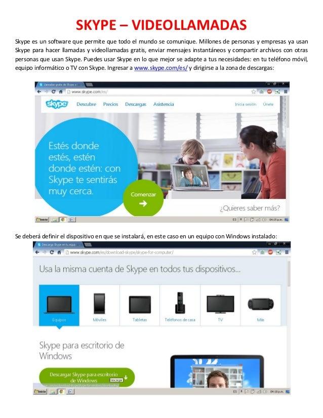 SKYPE – VIDEOLLAMADAS Skype es un software que permite que todo el mundo se comunique. Millones de personas y empresas ya ...