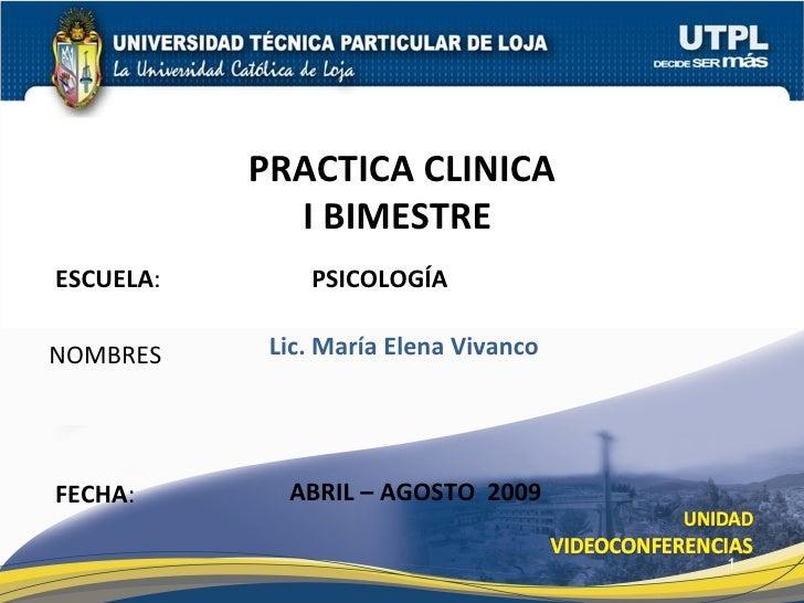 ESCUELA :  PSICOLOGÍA NOMBRES PRACTICA CLINICA I BIMESTRE  FECHA : Lic. María Elena Vivanco ABRIL – AGOSTO  2009