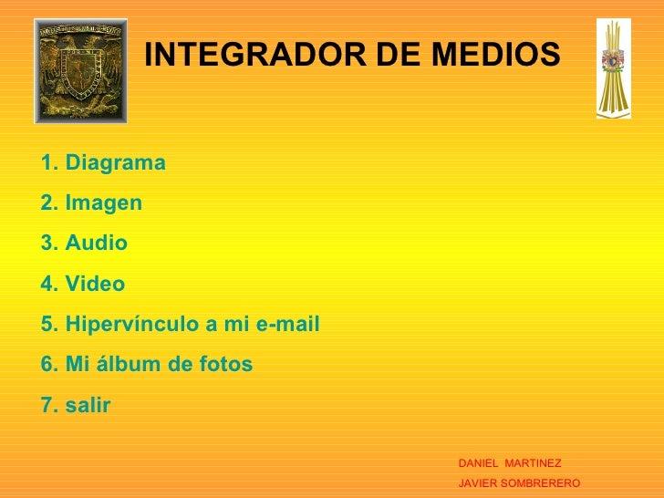 INTEGRADOR   DE MEDIOS DANIEL  MARTINEZ JAVIER SOMBRERERO <ul><li>Diagrama </li></ul><ul><li>Imagen </li></ul><ul><li>Audi...