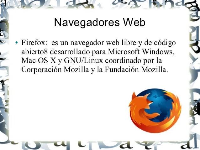 Navegadores Web●   Firefox: es un navegador web libre y de código    abierto8 desarrollado para Microsoft Windows,    Mac ...