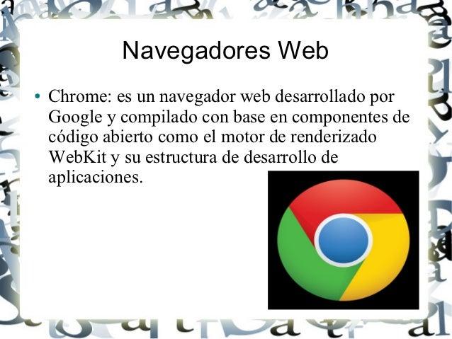 Navegadores Web●   Chrome: es un navegador web desarrollado por    Google y compilado con base en componentes de    código...
