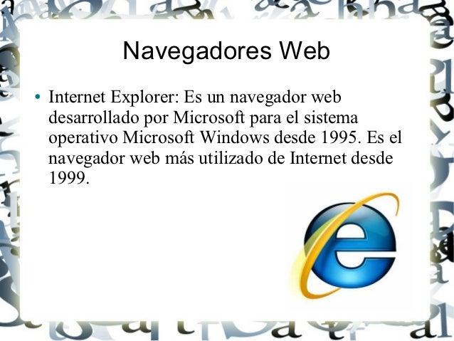 Navegadores Web●   Internet Explorer: Es un navegador web    desarrollado por Microsoft para el sistema    operativo Micro...