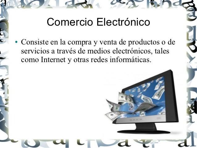 Comercio Electrónico●   Consiste en la compra y venta de productos o de    servicios a través de medios electrónicos, tale...