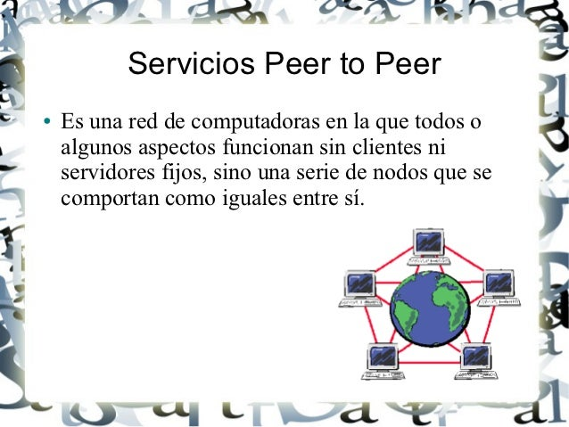 Servicios Peer to Peer●   Es una red de computadoras en la que todos o    algunos aspectos funcionan sin clientes ni    se...