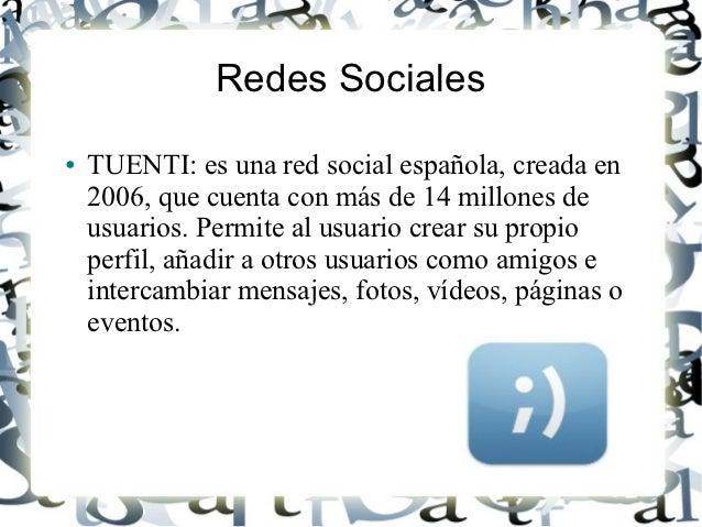 Redes Sociales●   TUENTI: es una red social española, creada en    2006, que cuenta con más de 14 millones de    usuarios....
