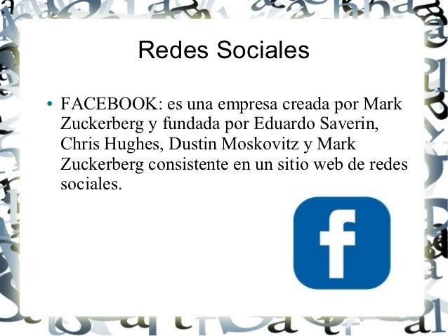 Redes Sociales●   FACEBOOK: es una empresa creada por Mark    Zuckerberg y fundada por Eduardo Saverin,    Chris Hughes, D...