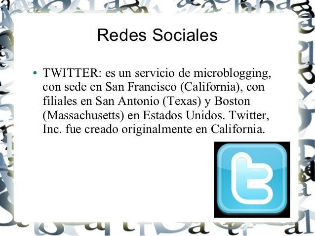 Redes Sociales●   TWITTER: es un servicio de microblogging,    con sede en San Francisco (California), con    filiales en ...