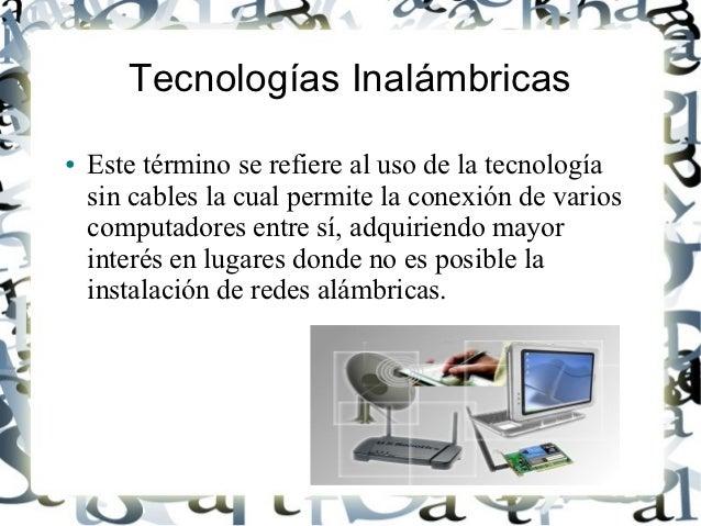 Tecnologías Inalámbricas●   Este término se refiere al uso de la tecnología    sin cables la cual permite la conexión de v...