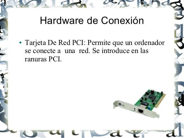 Hardware de Conexión●   Tarjeta De Red PCI: Permite que un ordenador    se conecte a una red. Se introduce en las    ranur...