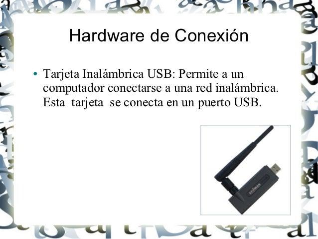 Hardware de Conexión●   Tarjeta Inalámbrica USB: Permite a un    computador conectarse a una red inalámbrica.    Esta tarj...