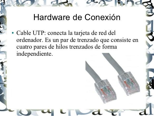 Hardware de Conexión●   Cable UTP: conecta la tarjeta de red del    ordenador. Es un par de trenzado que consiste en    cu...