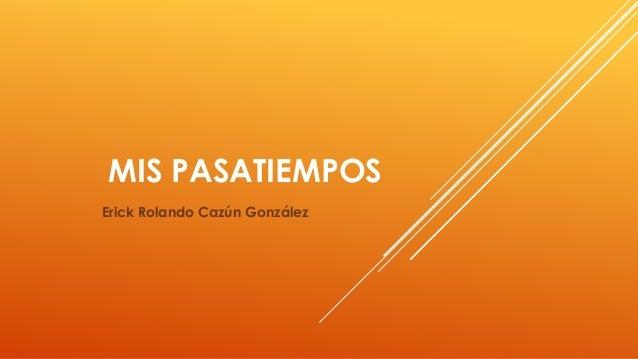 MIS PASATIEMPOS Erick Rolando Cazún González