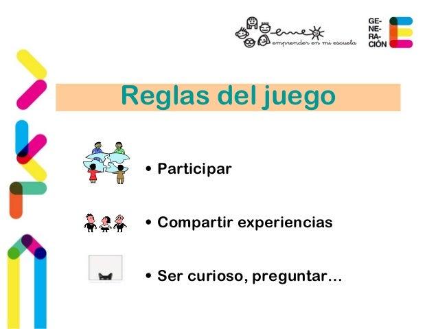 Reglas del juego  • Participar  • Compartir experiencias  • Ser curioso, preguntar…